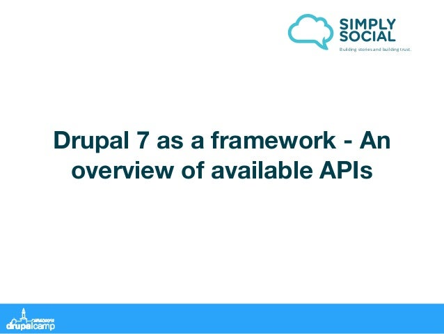 Building stories and building trust.Drupal 7 as a framework - An overview of available APIs