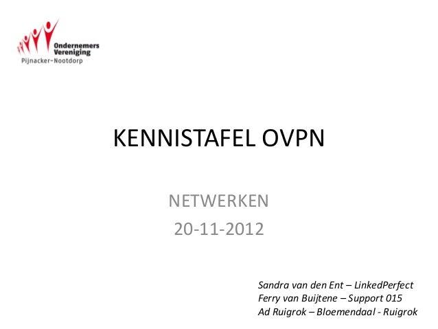 KENNISTAFEL OVPN    NETWERKEN    20-11-2012            Sandra van den Ent – LinkedPerfect            Ferry van Buijtene – ...