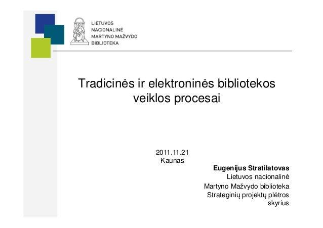 Tradicinės ir elektroninės bibliotekos          veiklos procesai              2011.11.21               Kaunas             ...
