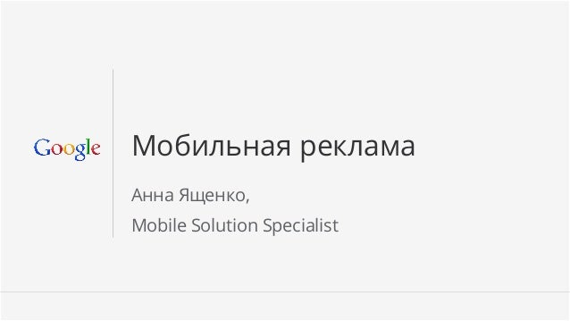 Мобильная рекламаАнна Ященко,Mobile Solution Specialist                             Google Confidential and Proprietary   1