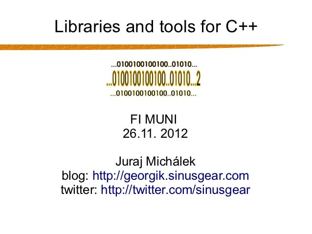 Libraries and tools for C++             FI MUNI            26.11. 2012            Juraj Michálekblog: http://georgik.sinus...