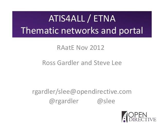 ATIS4ALL / ETNAThematic networks and portal         RAatE Nov 2012     Ross Gardler and Steve Lee  rgardler/slee@opendirec...