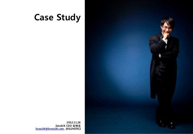 Case Study                   2012.11.26            InnoUX CEO 최병호InnoUX@InnoUX.com, @ILOVEHCI