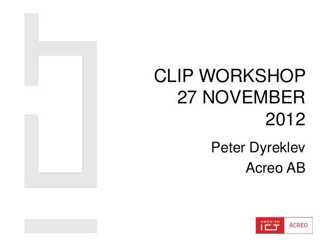 CLIP WORKSHOP  27 NOVEMBER          2012     Peter Dyreklev          Acreo AB