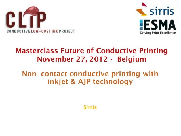 Masterclass Future of Conductive Printing     November 27, 2012 - Belgium Non- contact conductive printing with        ink...