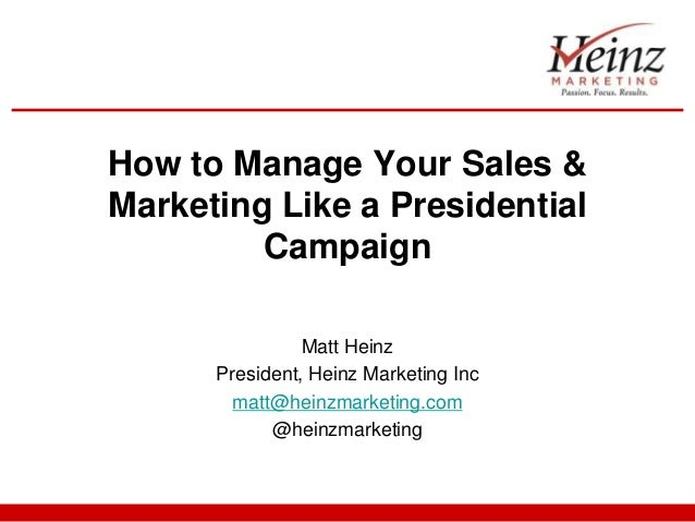 How to Manage Your Sales &Marketing Like a Presidential         Campaign                Matt Heinz      President, Heinz M...