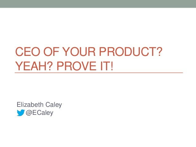 CEO OF YOUR PRODUCT?YEAH? PROVE IT!Elizabeth Caley    @ECaley