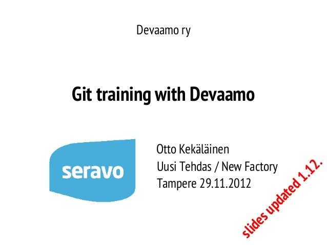 Devaamo ry  sli d  es  up  da te d1  Otto Kekäläinen Uusi Tehdas / New Factory Tampere 29.11.2012  .1 2 .  Git training wi...