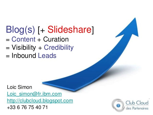 Blog(s) [+ Slideshare]= Content + Curation= Visibility + Credibility= Inbound LeadsLoic SimonLoic_simon@fr.ibm.comhttp://c...