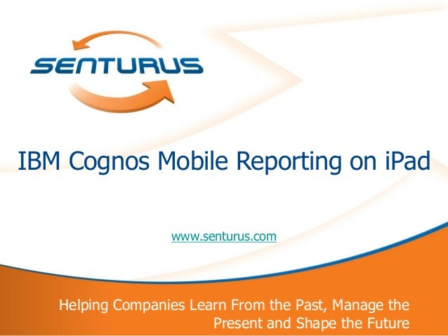 IBM Cognos Mobile Reporting on iPad                      www.senturus.com       Helping Companies Learn From the Past, Man...