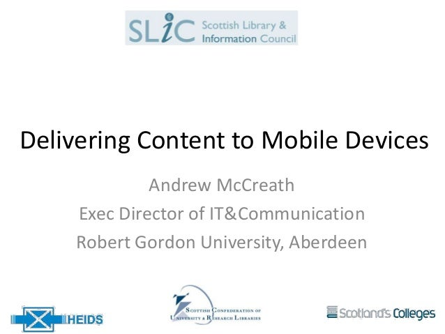 Delivering Content to Mobile Devices             Andrew McCreath    Exec Director of IT&Communication    Robert Gordon Uni...
