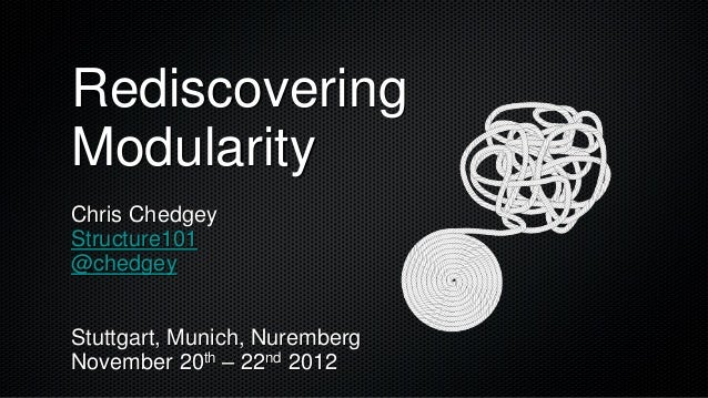 RediscoveringModularityChris ChedgeyStructure101@chedgeyStuttgart, Munich, NurembergNovember 20th – 22nd 2012