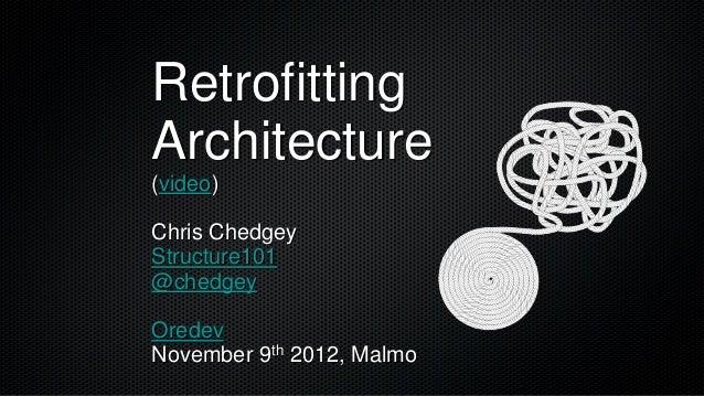 RetrofittingArchitecture(video)Chris ChedgeyStructure101@chedgeyOredevNovember 9th 2012, Malmo