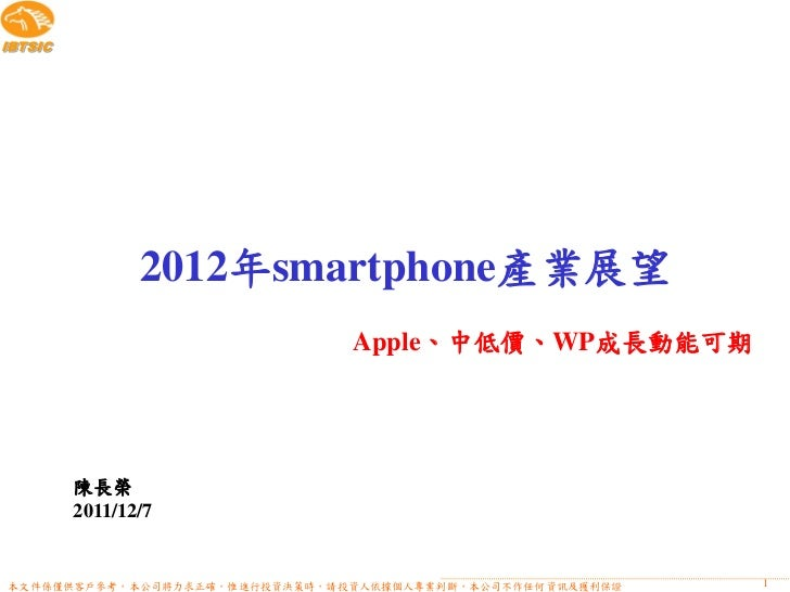 IBTSIC                2012年smartphone產業展望                               Apple、中低價、WP成長動能可期         陳長榮         2011/12/7本文...