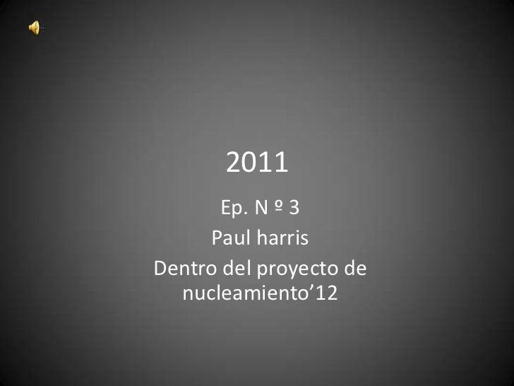 2011      Ep. N º 3     Paul harrisDentro del proyecto de  nucleamiento'12