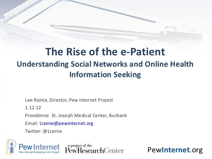 The Rise of the e-Patient Understanding Social Networks and Online Health Information Seeking Lee Rainie, Director, Pew In...