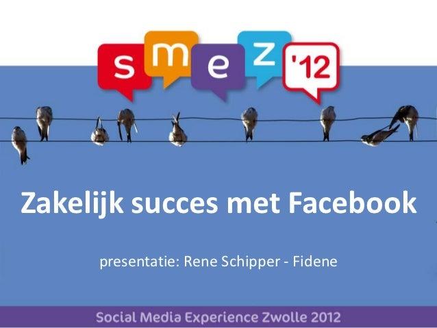 Zakelijk succes met Facebook     presentatie: Rene Schipper - Fidene