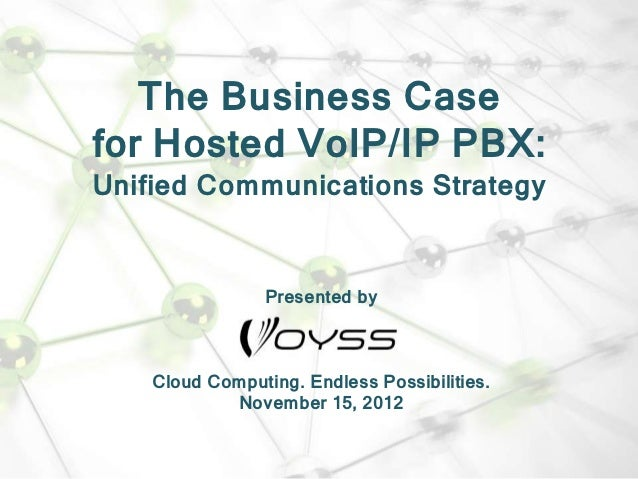The Business Casefor Hosted VoIP/IP PBX:Unified Communications Strategy                 Presented by    Cloud Computing. E...