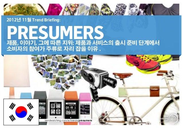 2012년 11월 Trend Briefing:PRESUMERS제품, 이야기, 그에 따른 지위: 제품과 서비스의 출시 준비 단계에서소비자의 참여가 주류로 자리 잡을 이유 .                 trendwatch...