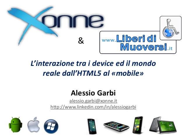 &L'interazione tra i device ed il mondo    reale dall'HTML5 al «mobile»            Alessio Garbi          ( alessio.garbi@...