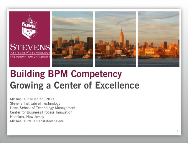 Building BPM CompetencyGrowing a Center of ExcellenceMichael zur Muehlen, Ph.D.Stevens Institute of TechnologyHowe School ...