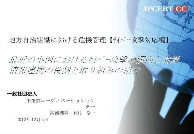 地方自治組織における危機管理【サイバー攻撃対応編】一般社団法人      JPCERTコーディネーションセン                      ター              常務理事 有村 浩一  2012年12月5日