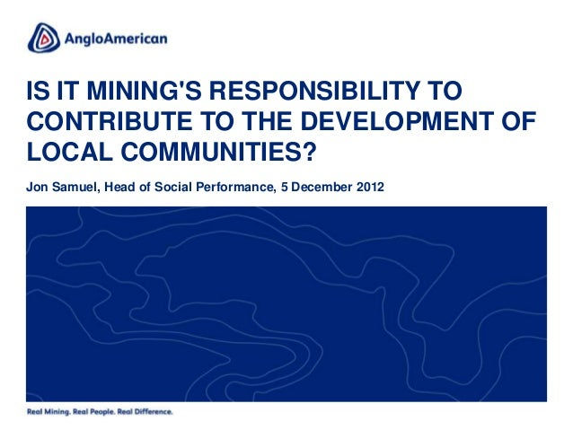 IS IT MININGS RESPONSIBILITY TOCONTRIBUTE TO THE DEVELOPMENT OFLOCAL COMMUNITIES?Jon Samuel, Head of Social Performance, 5...