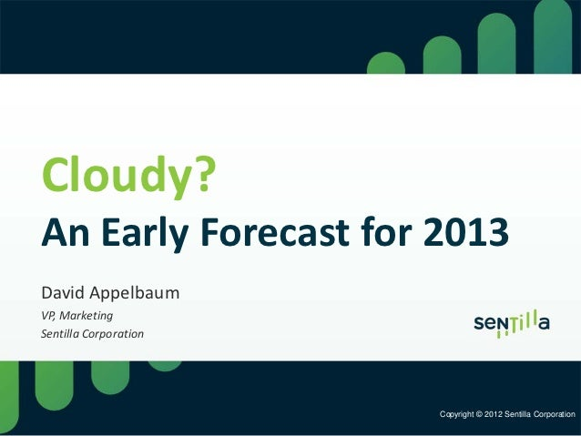 Cloudy?An Early Forecast for 2013David AppelbaumVP, MarketingSentilla Corporation                       Copyright © 2012 S...