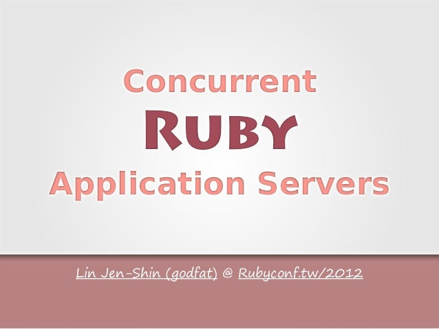 Lin Jen-Shin (godfat) @ Rubyconf.tw/2012 Concurrent Ruby Application Servers Concurrent Ruby Application Servers