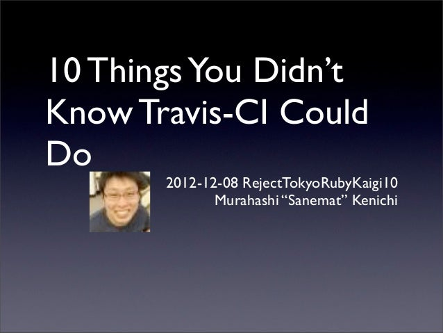 "10 Things You Didn'tKnow Travis-CI CouldDo       2012-12-08 RejectTokyoRubyKaigi10              Murahashi ""Sanemat"" Kenichi"