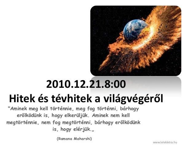 """2010.12.21.8:00Hitek és tévhitek a világvégéről""""Aminek meg kell történnie, meg fog történni, bárhogyerőlködünk is, hogy el..."""