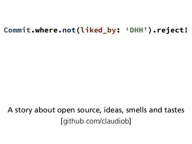 Commit.where.not(liked_by: 'DHH').reject!A story about open source, ideas, smells and tastes               [github.com/cla...