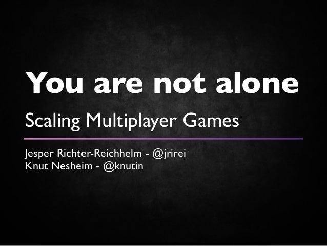 You are not aloneScaling Multiplayer GamesJesper Richter-Reichhelm - @jrireiKnut Nesheim - @knutin