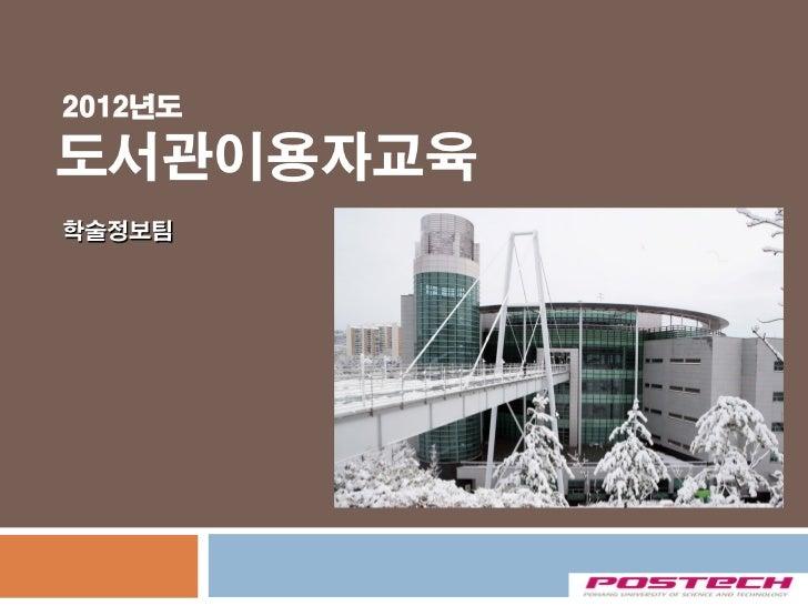 2012년도도서관이용자교육학술정보팀           POSTECH