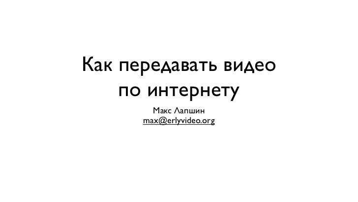 Как передавать видео    по интернету        Макс Лапшин      max@erlyvideo.org