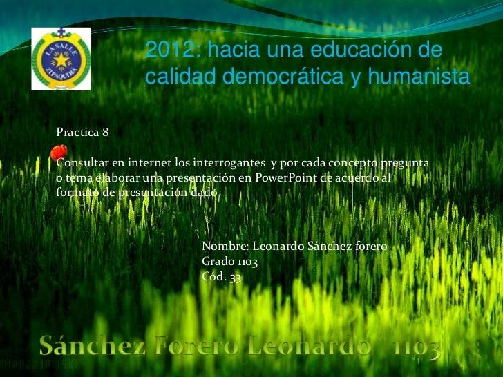 2012: hacia una educación de                calidad democrática y humanistaPractica 8Consultar en internet los interrogant...