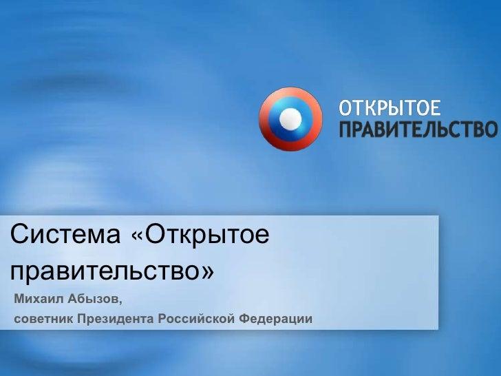 Система «Открытоеправительство»Михаил Абызов,советник Президента Российской Федерации