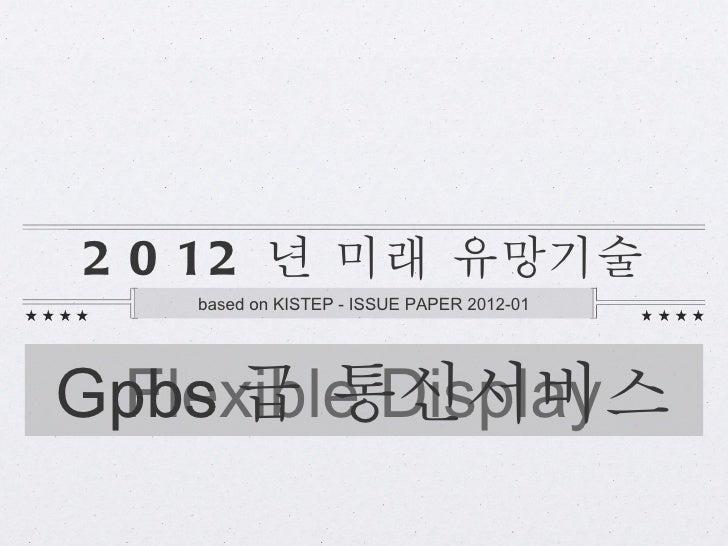 2 0 12 년 미래 유망기술   based on KISTEP - ISSUE PAPER 2012-01Gpbs 급 통신서비스 Flexible Display