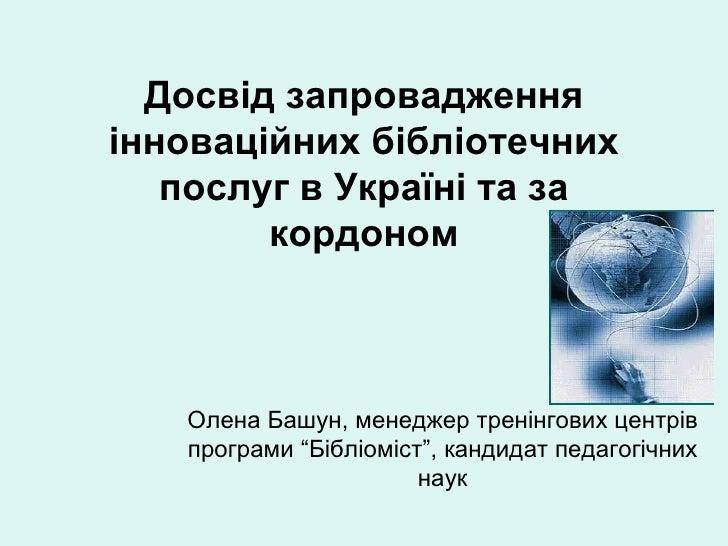 Досвід запровадженняінноваційних бібліотечних   послуг в Україні та за        кордоном   Олена Башун, менеджер тренінгових...