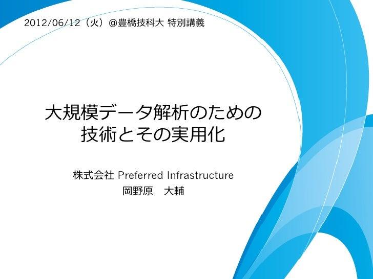 2012/06/12(火)@豊橋技科⼤大 特別講義  ⼤大規模データ解析のための     技術とその実⽤用化       株式会社 Preferred Infrastructure             岡野原 ⼤大輔
