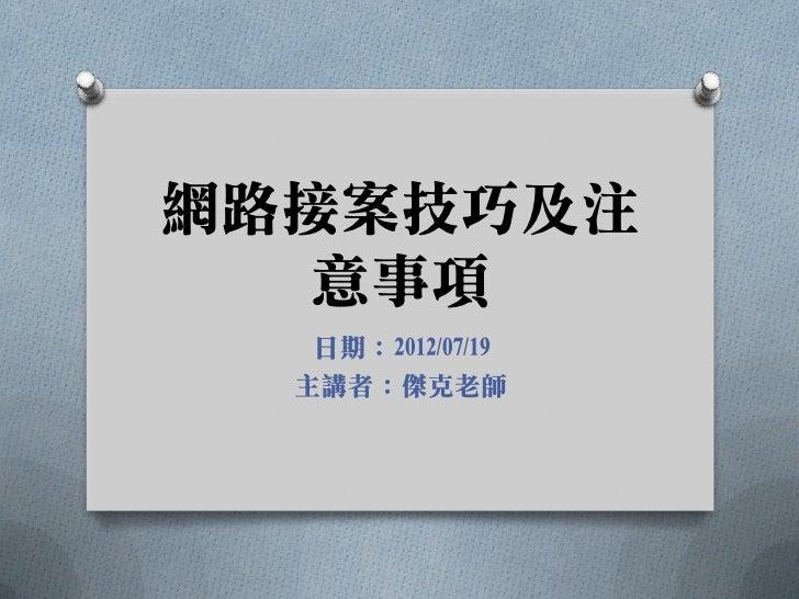 網路接案技巧及注  意事項   日期:2012/07/19  主講者:傑克老師
