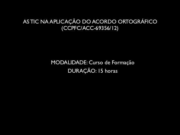 AS TIC NA APLICAÇÃO DO ACORDO ORTOGRÁFICO              (CCPFC/ACC-69356/12)        MODALIDADE: Curso de Formação          ...