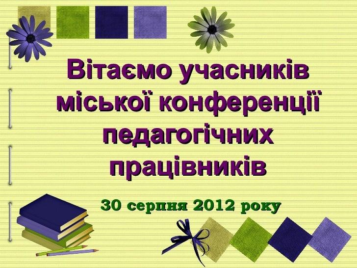 Вітаємо учасниківміської конференції    педагогічних    працівників   30 серпня 2012 року