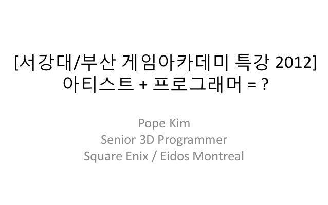[서강대/부산 게임아카데미 특강 2012]   아티스트 + 프로그래머 = ?              Pope Kim       Senior 3D Programmer     Square Enix / Eidos Montreal
