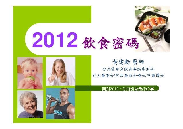 2012 飲食密碼         黃建勳 醫師       台大雲林分院安寧病房主任     台大醫學士/中西醫結合碩士/中醫博士       面對2012,你所能做最好的事…