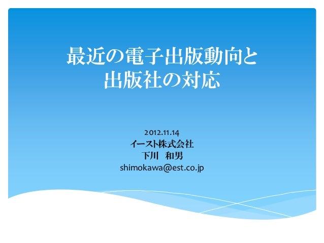 最近の電子出版動向と  出版社の対応       2012.11.14     イースト株式会社       下川 和男  shimokawa@est.co.jp