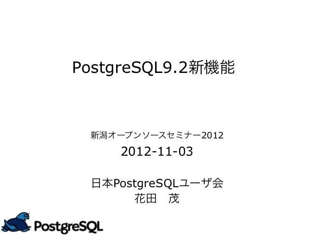 PostgreSQL9.2新機能 新潟オープンソースセミナー2012    2012-11-03 日本PostgreSQLユーザ会      花田 茂