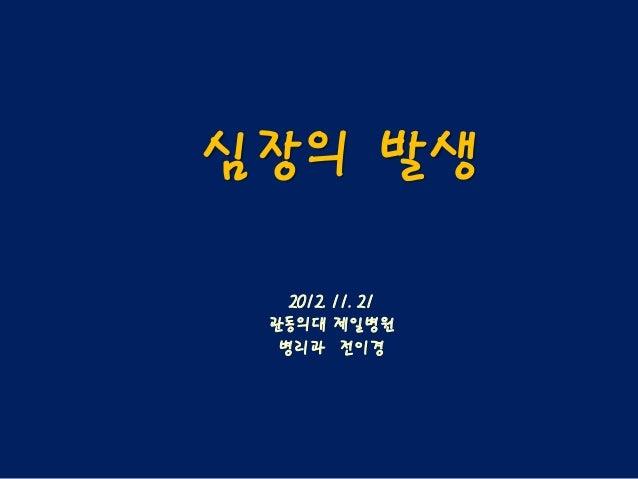 심장의 발생   2012. 11. 21 관동의대 제일병원  병리과 전이경