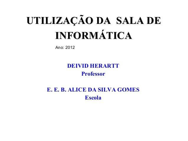 UTILIZAÇÃO DA SALA DE     INFORMÁTICA     Ano: 2012          DEIVID HERARTT              Professor   E. E. B. ALICE DA SIL...