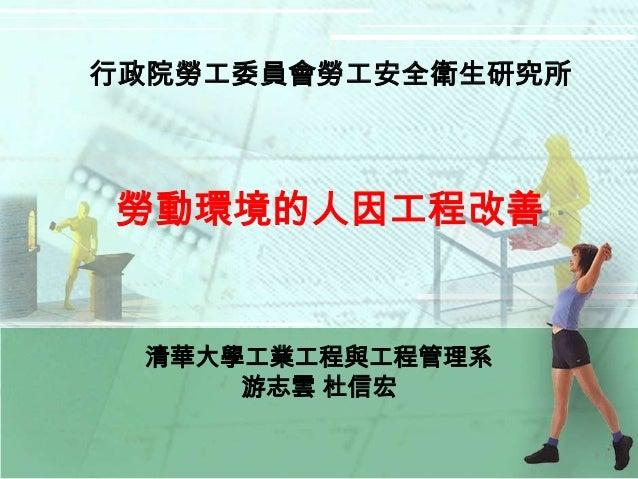 行政院勞工委員會勞工安全衛生研究所勞動環境的人因工程改善 清華大學工業工程與工程管理系     游志雲 杜信宏                    1